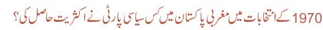 1970 کے انتخابات میں مغربی پاکستان میں کس سیاسی پارٹی نے اکثریت حاصل کی ؟